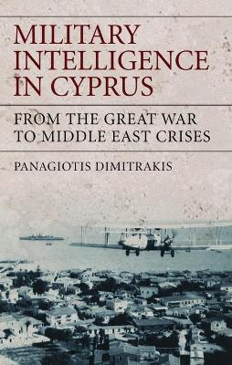 Military Intelligence in Cyprus: From the Great War to Middle East Crises