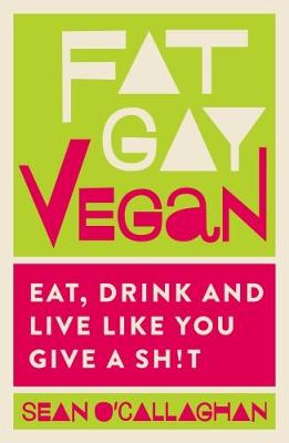 Fat Gay Vegan: Eat, Drink and Live Like You Give a Sh!t