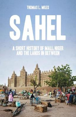 Sahel: A Short History of Mali, Niger and the Lands in Between