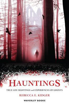 Hauntings: True Life Sightings and Experiences of Ghosts