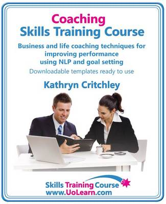 Coaching Skills Training Course - Business and Life Coaching Techniques for Improving Performance Using NLP and Goal Setting: Your Toolkit to Coaching Yourself and Others with Exercises and Scripts