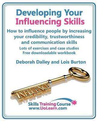 Developing Your Influencing Skills: How to Influence People by Increasing Your Credibility, Trustworthiness  and Communication Skills.: Lots of Exercises and Case Studies and Free Downloadable Workbook.