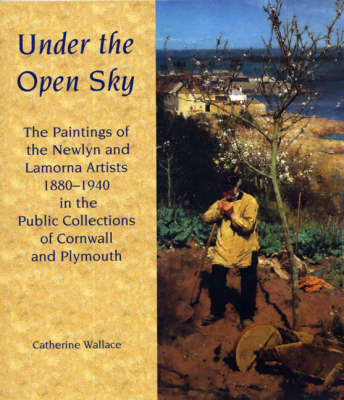 Under the Open Sky: The Paintings of the Newlyn and Lamorna Artists 1880-1940 in the Public Collections of Cornwall and Plymouth