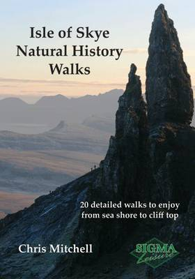 Isle of Skye Natural History Walks: 20 Detailed Walks to Enjoy from Sea Shore to Cliff Top