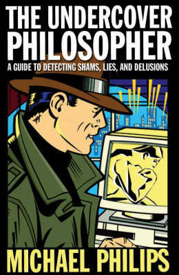 The Undercover Philosopher: A Guide to Detecting Shams, Lies and Delusions