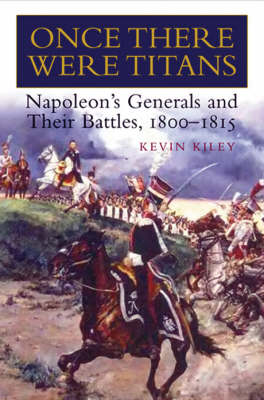 Once There Were Titans: Napoleon's Generals and Their Battles 1800-1815