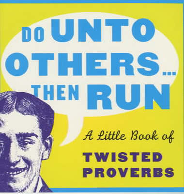 Do Unto Others...Then Run: A Little Book of Twisted Proverbs and Sayings