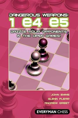 Dangerous Weapons: 1 e4 e5: Dazzle Your Opponents in the Open Games!