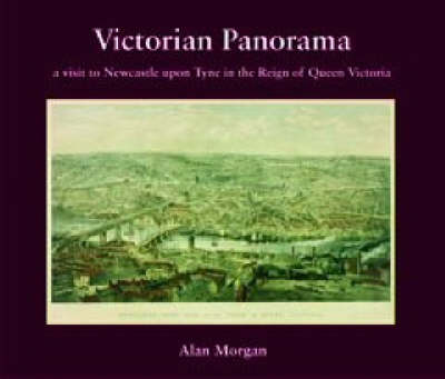 Victorian Panorama: A Visit to Newcastle Upon Tyne in the Reign of Queen Victoria