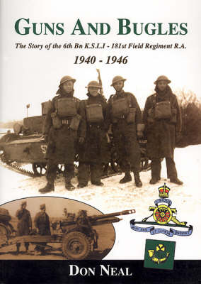 Guns and Bugles: The Story of the 6th Battalion Kings Shropshire Light Infantry - 181st Field Regiment, Royal Artillery 1940-1946