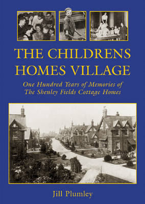 The Childrens Homes Village: One Hundred Years of Memories of the Shenley Fields Cottage Homes
