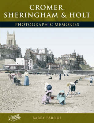 Cromer, Sheringham and Holt: Photographic Memories