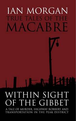 True Tales of the Macabre: Within Sight of the Gibbet - A Tale of Murder, Highway Robbery and Transportation in the Peak District