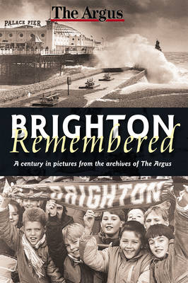 Brighton Remembered: A Century in Pictures from the Archives of the Argus