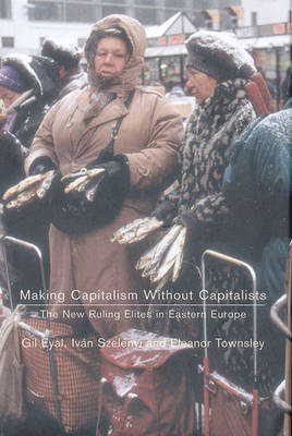 Making Capitalism without Capitalists: The New Ruling Elites in Eastern Europe