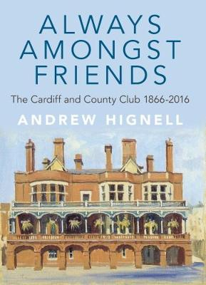 Always Amongst Friends: The Cardiff and County Club 1866-2016
