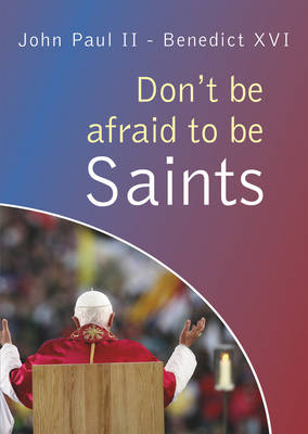 Don't be afraid to be Saints: Words from John Paul II and Benedict XVI, World Youth Days 1984-2008