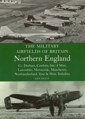 The Military Airfields of Britain Northern England: Co Durham, Cumbria, Isle of Man, Lancashire, Merseyside, Manchester, Northumberland, Tyne and Wear, Yorkshire