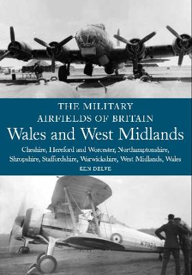 The Military Airfields of Britain: Wales and West Midlands: Cheshire, Hereford & Worcester, Northamptonshire, Shropshire, Staffordshire, Warwickshire, West Midlands and Wales