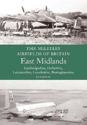 The Military Airfields of Britain: East Midlands: (Cambrdigeshire, Derbyshire, Leicestershire, Lincolnshire, Nottinghamshire)