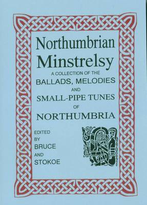 Northumbrian Minstrelsy: A Collection of Ballads, Melodies and Small-pipe Tunes of Northumbria