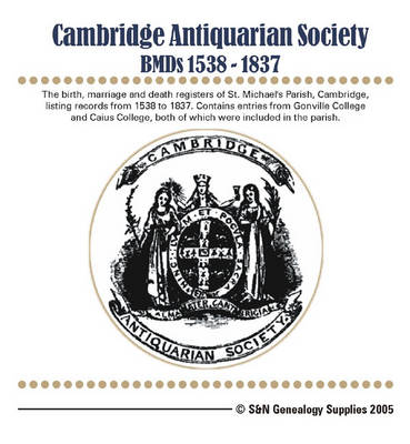 Cambridge Antiquarian Society BMD's 1538-1837: The Birth, Marriage and Death Registers of St. Michael's Parish. Contains Entries from Gonville College and Caius College
