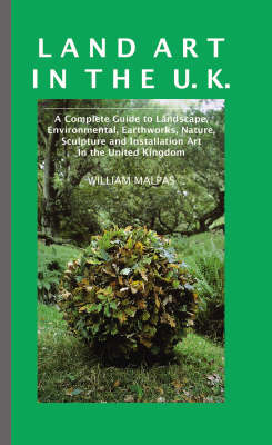Land Art in the UK: A Complete Guide to Landscape, Environmental, Earthworks, Nature, Sculpture and Installation Art in the United Kingdom