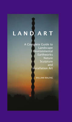 Land Art: A Complete Guide to Landscape, Environmental Earth Works, Nature, Sculpture and Installation Art