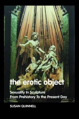 The Erotic Object: Sexuality In Sculpture From Prehistory To the Present Day