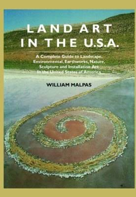 Land Art In the U.S.: A Complete Guide To Landscape, Environmental, Earthworks, Nature, Sculpture and Installation Art In the United States