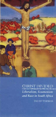 Christ Divided: Liberalism, Ecumenism and Race in South Africa