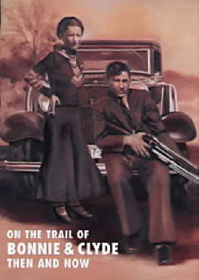 On the Trail of Bonnie and Clyde Then and Now