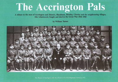 Accrington Pals: Tribute to the Men of Accrington and District...Who Volunteered, Fought and Died in the Great War, 1914-1918