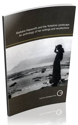 Barbara Hepworth and the Yorkshire Landscape: An Anthology of Her Writings and Recollections