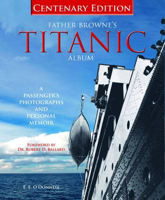 Father Brownes's Titanic Album: A Passenger's Photographs and Personal Album