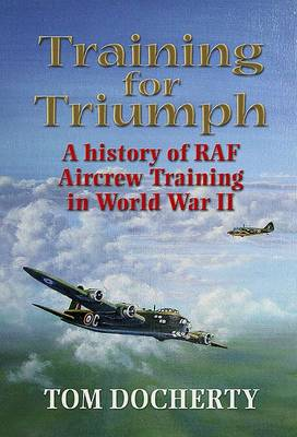 Training for Triumph: An Illustrated History of RAF Aircrew Training in the UK During World War Two