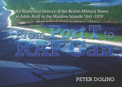 From Port T to RAF Gan: An Illustrated History of the British Military Bases at Addu Atoll in the Maldive Islands 1941-76