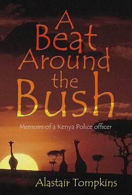A Beat Around the Bush: Experiences of a Colonial Police Officer in Kenya in the 1950s and 60s