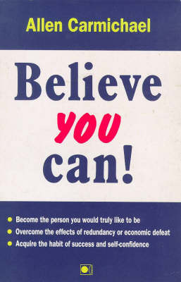 Believe You Can!: How to Become the Person You Would Truly Like to be, How to Overcome the Effects of Redundancy or Economic Disaster, How to Acquire the Habit of Success