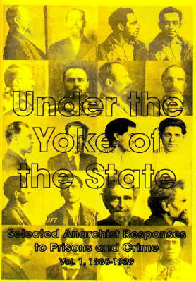 Under the Yoke of the State: Selected Anarchist Reponses to Prisons and Crime: v.1: 1886-1929