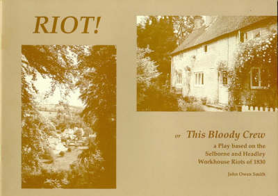 Riot: Or This Bloody Crew - a Play Based on the Selborne and Headley Workhouse Riots of 1830