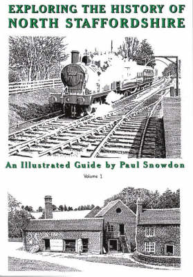 Exploring the History of North Staffordshire: An Illustrated Guide by Paul Snowdon: Bk. 1