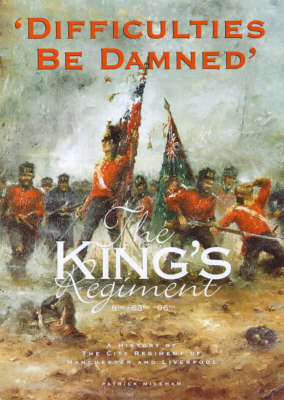 Difficulties be Damned: The King's Regiment - A History of the City Regiment of Manchester and Liverpool