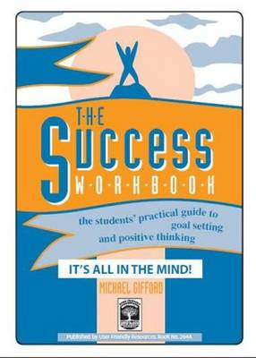 The Success Workbook: The Students' Practical Guide to Goal Setting and Positive Thinking: Bk. A: It's All in the Mind!