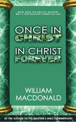 Once in Christ in Christ Forever: With More Than 100 Biblical Reasons Why a True Believer Cannot Be Lost