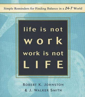 Life is Not Work Work is Not Life: Simple Reminders for Finding Balance in a 24/7 World