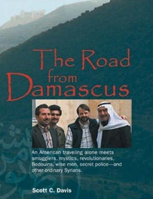 Road from Damascus: An American Travelling Alone Meets Smugglers, Mystics, Revolutionaries, Bedouins, Wise Men, Secret Police -- & Other Ordinary Syrians