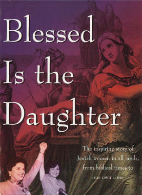Blessed Is the Daughter: The Inspiring Story of Jewish Women in all Lands, from Biblical Times to our Own Time