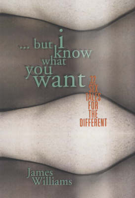 ...but I Know What You Want: 32 Sex Tales for the Different