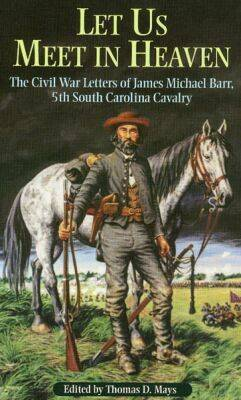 Let Us Meet in Heaven: The Civil War Letters of James Michael Barr, 5th South Carolina Cavalry